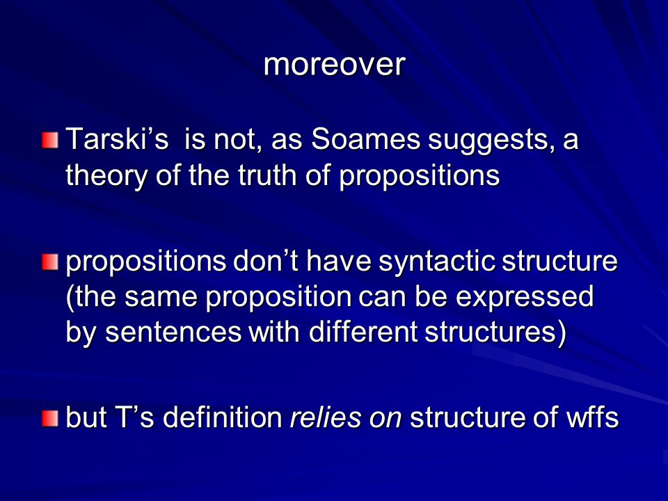 moreover Tarski's is not, as Soames suggests, a theory of the truth of propositions propositions don't have syntactic structure (the same proposition can be expressed by sentences with different structures) but T's definition relies on structure of wffs