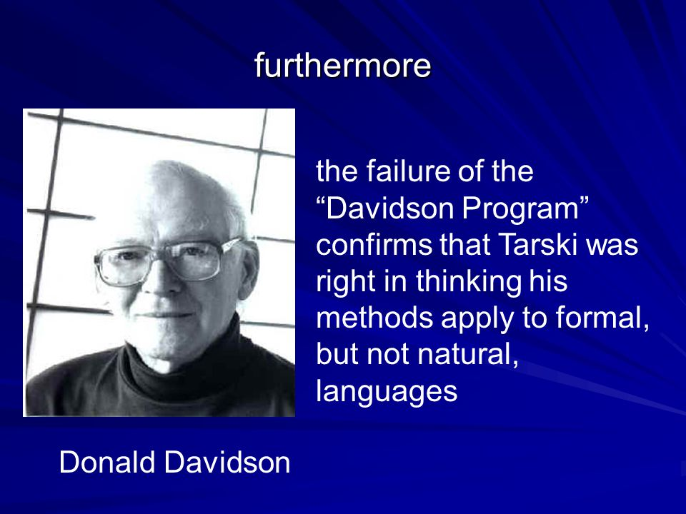 furthermore the failure of the Davidson Program confirms that Tarski was right in thinking his methods apply to formal, but not natural, languages Donald Davidson