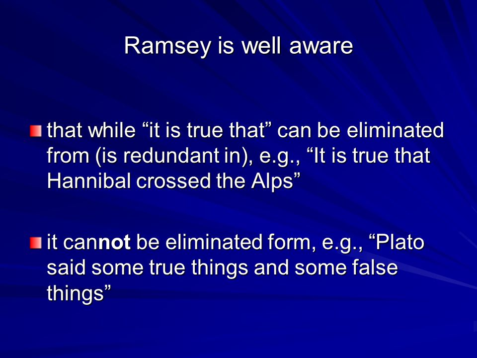 Ramsey is well aware that while it is true that can be eliminated from (is redundant in), e.g., It is true that Hannibal crossed the Alps it cannot be eliminated form, e.g., Plato said some true things and some false things