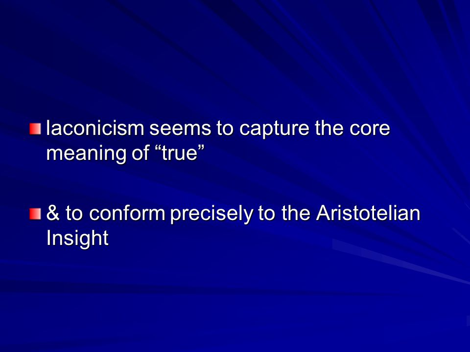 laconicism seems to capture the core meaning of true & to conform precisely to the Aristotelian Insight