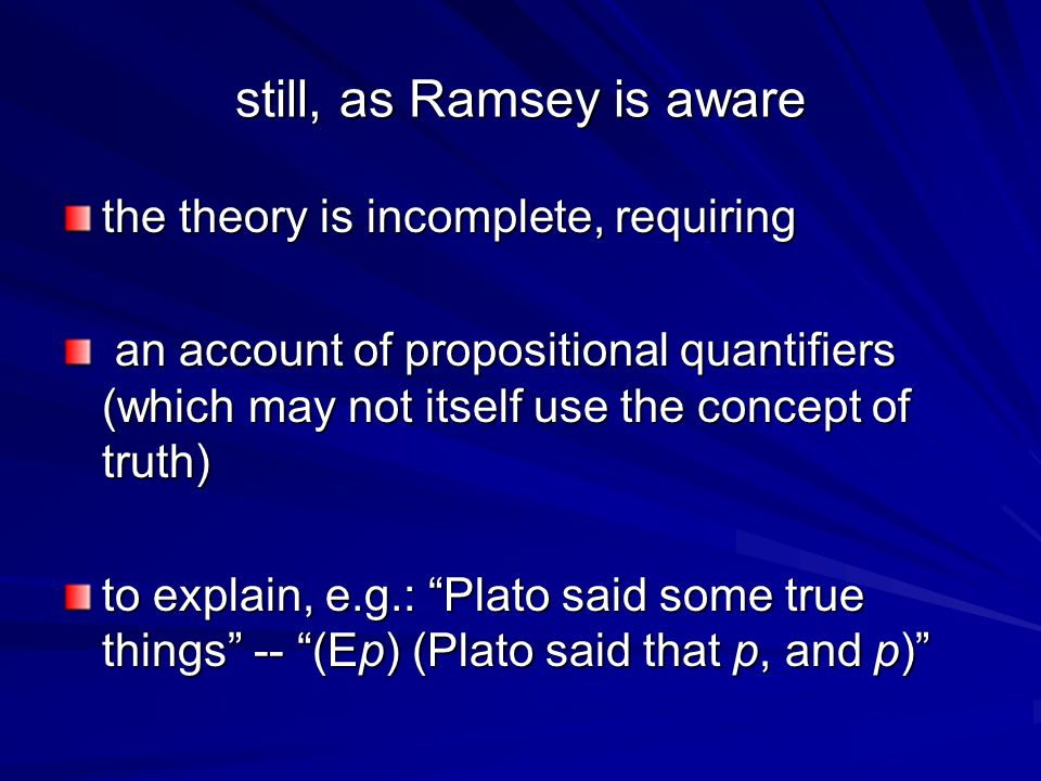 still, as Ramsey is aware the theory is incomplete, requiring an account of propositional quantifiers (which may not itself use the concept of truth) an account of propositional quantifiers (which may not itself use the concept of truth) to explain, e.g.: Plato said some true things -- (Ep) (Plato said that p, and p)
