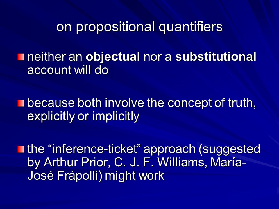 on propositional quantifiers neither an objectual nor a substitutional account will do because both involve the concept of truth, explicitly or implicitly the inference-ticket approach (suggested by Arthur Prior, C.