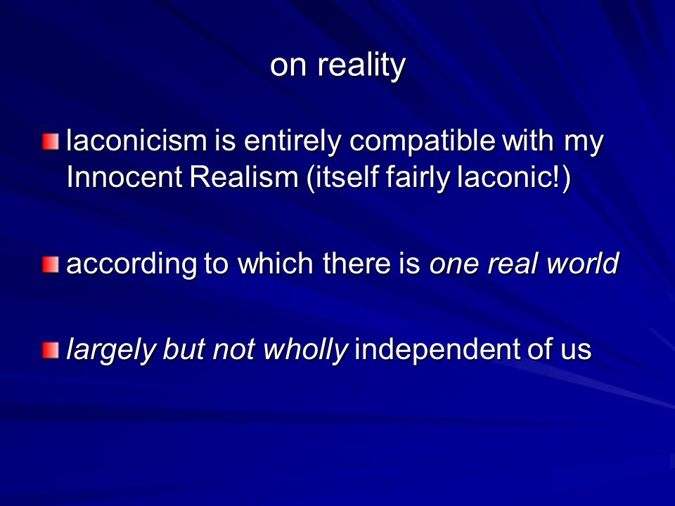 on reality laconicism is entirely compatible with my Innocent Realism (itself fairly laconic!) according to which there is one real world largely but not wholly independent of us