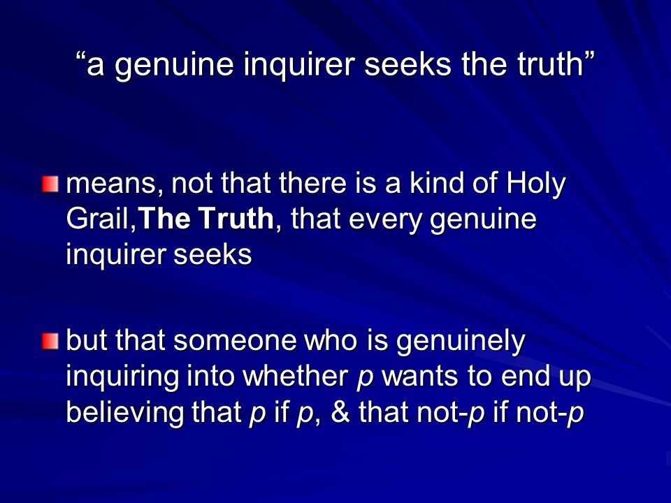 a genuine inquirer seeks the truth means, not that there is a kind of Holy Grail,The Truth, that every genuine inquirer seeks but that someone who is genuinely inquiring into whether p wants to end up believing that p if p, & that not-p if not-p