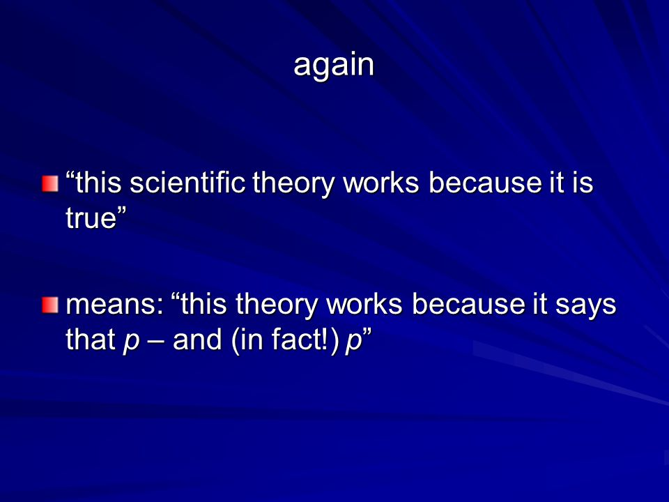 again this scientific theory works because it is true means: this theory works because it says that p – and (in fact!) p
