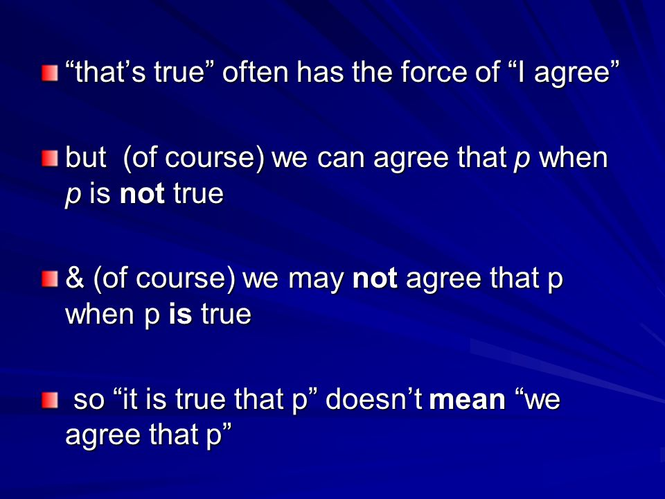 that's true often has the force of I agree but (of course) we can agree that p when p is not true & (of course) we may not agree that p when p is true so it is true that p doesn't mean we agree that p so it is true that p doesn't mean we agree that p