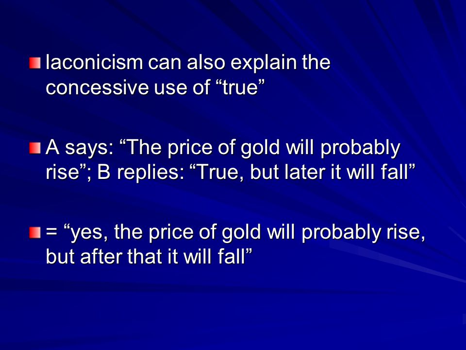 laconicism can also explain the concessive use of true A says: The price of gold will probably rise ; B replies: True, but later it will fall = yes, the price of gold will probably rise, but after that it will fall