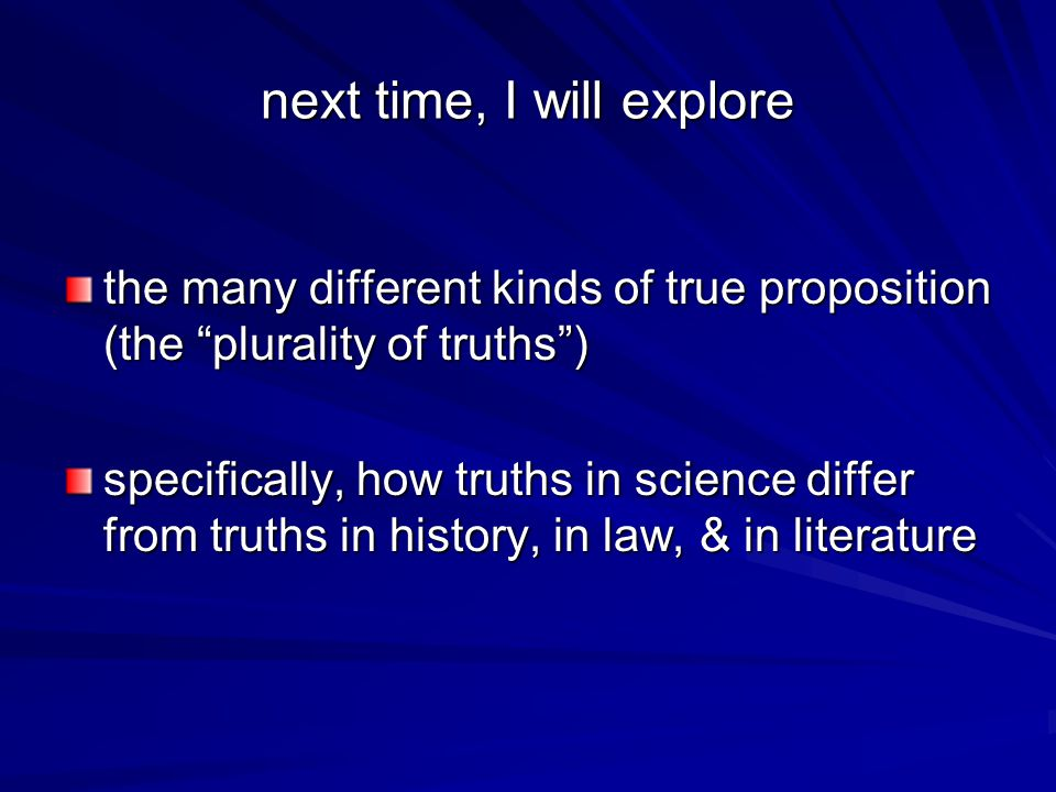 next time, I will explore the many different kinds of true proposition (the plurality of truths ) specifically, how truths in science differ from truths in history, in law, & in literature