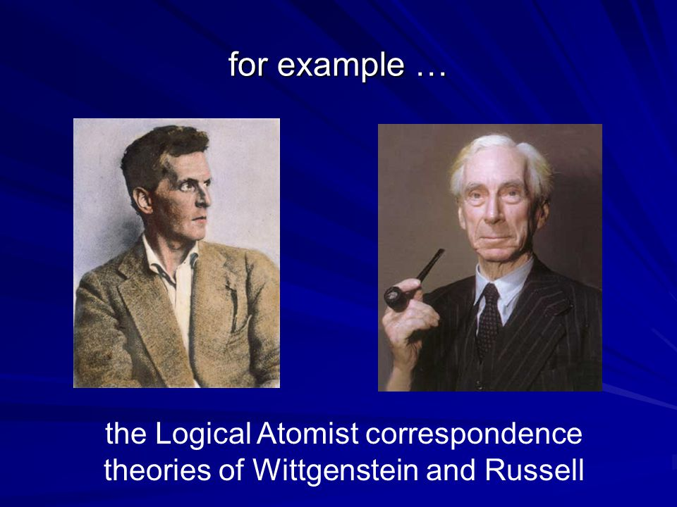 for example … the Logical Atomist correspondence theories of Wittgenstein and Russell