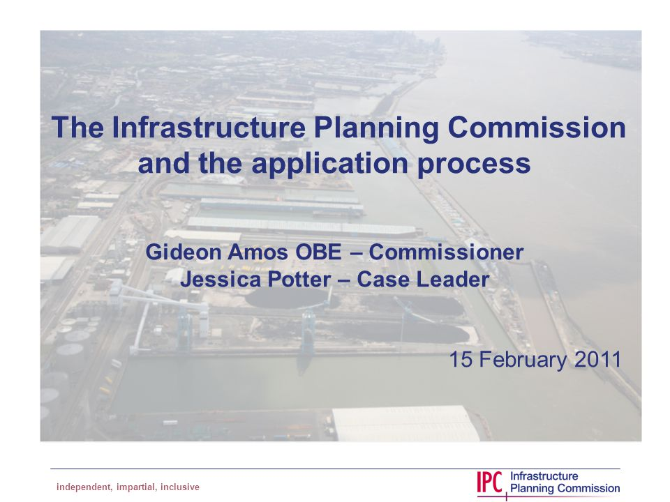independent, impartial, inclusive The Infrastructure Planning Commission and the application process Gideon Amos OBE – Commissioner Jessica Potter – Case Leader 15 February 2011
