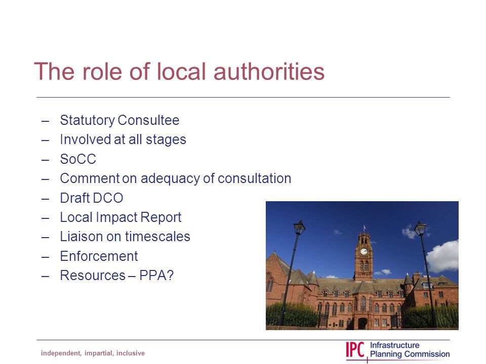 independent, impartial, inclusive The role of local authorities –Statutory Consultee –Involved at all stages –SoCC –Comment on adequacy of consultation –Draft DCO –Local Impact Report –Liaison on timescales –Enforcement –Resources – PPA?