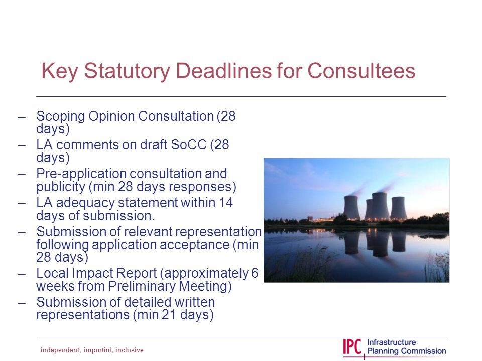 independent, impartial, inclusive Key Statutory Deadlines for Consultees –Scoping Opinion Consultation (28 days) –LA comments on draft SoCC (28 days) –Pre-application consultation and publicity (min 28 days responses) –LA adequacy statement within 14 days of submission.