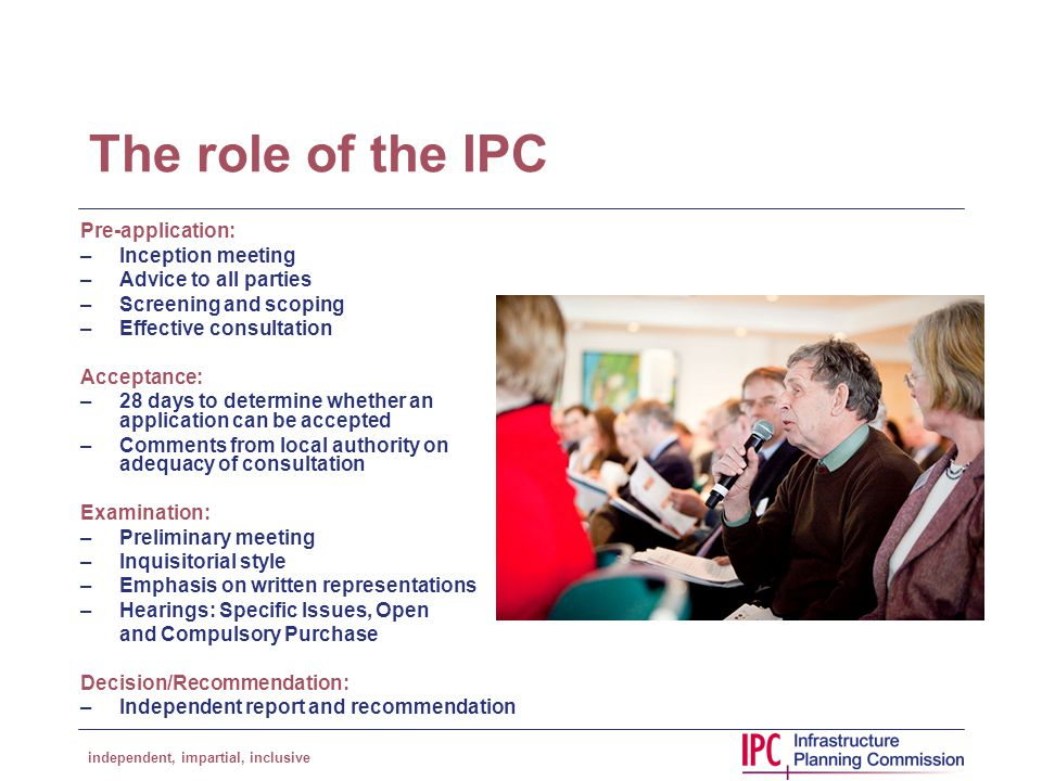 independent, impartial, inclusive The role of the IPC Pre-application: –Inception meeting –Advice to all parties –Screening and scoping –Effective consultation Acceptance: –28 days to determine whether an application can be accepted –Comments from local authority on adequacy of consultation Examination: –Preliminary meeting –Inquisitorial style –Emphasis on written representations –Hearings: Specific Issues, Open and Compulsory Purchase Decision/Recommendation: –Independent report and recommendation