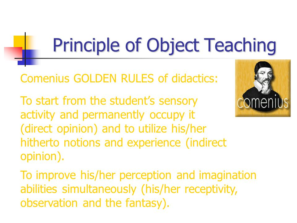 Principle of Object Teaching To start from the student's sensory activity and permanently occupy it (direct opinion) and to utilize his/her hitherto n