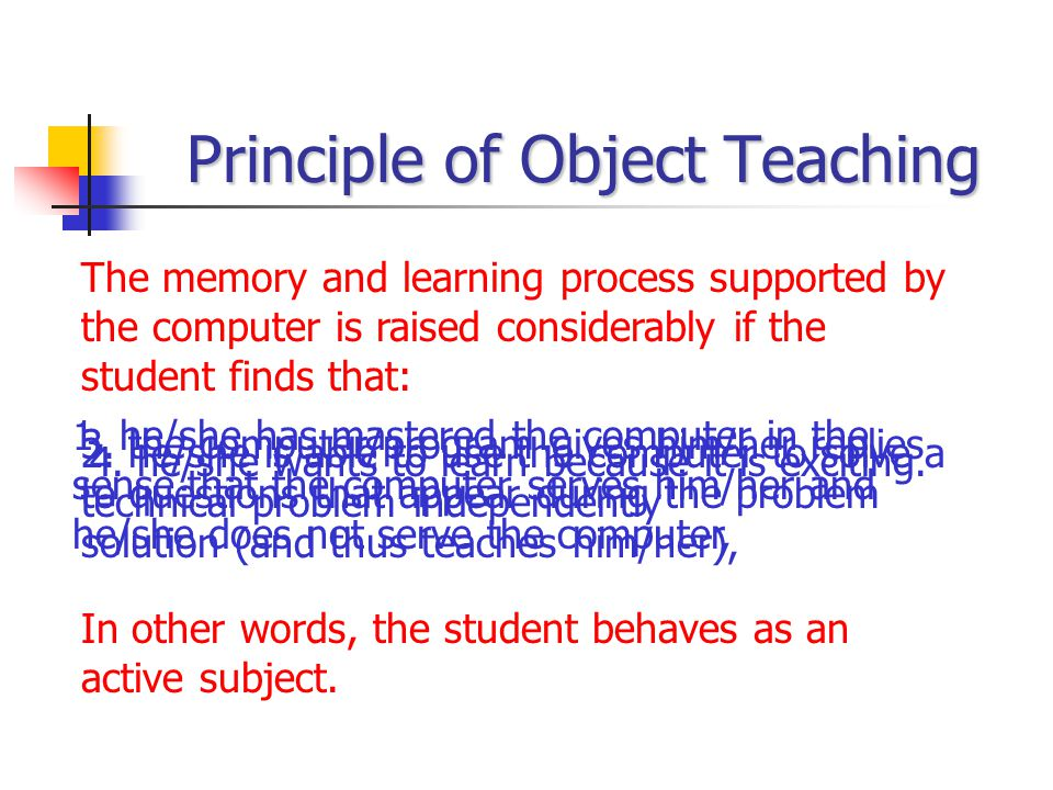 Principle of Object Teaching The memory and learning process supported by the computer is raised considerably if the student finds that: 1. he/she has