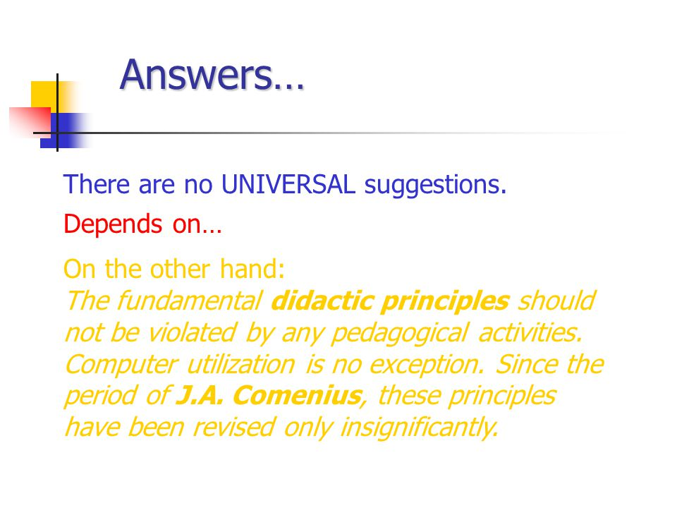 Answers… There are no UNIVERSAL suggestions. Depends on… On the other hand: The fundamental didactic principles should not be violated by any pedagogi