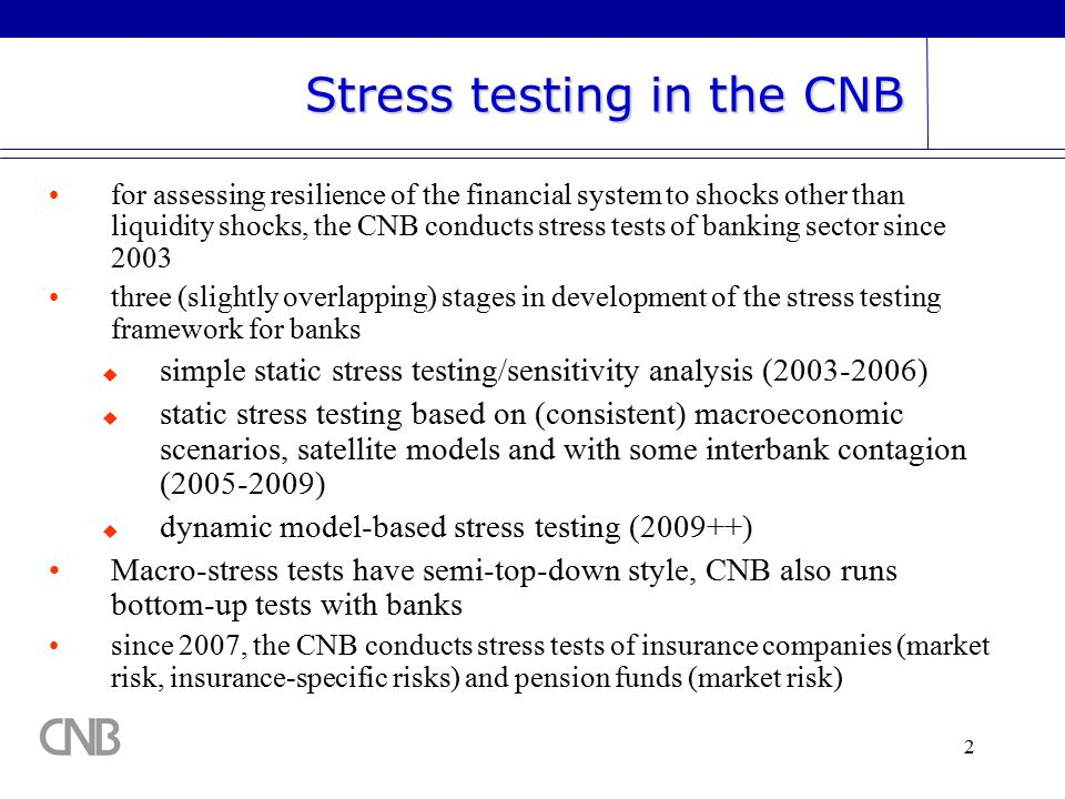 2 for assessing resilience of the financial system to shocks other than liquidity shocks, the CNB conducts stress tests of banking sector since 2003 three (slightly overlapping) stages in development of the stress testing framework for banks  simple static stress testing/sensitivity analysis (2003-2006)  static stress testing based on (consistent) macroeconomic scenarios, satellite models and with some interbank contagion (2005-2009)  dynamic model-based stress testing (2009++) Macro-stress tests have semi-top-down style, CNB also runs bottom-up tests with banks since 2007, the CNB conducts stress tests of insurance companies (market risk, insurance-specific risks) and pension funds (market risk) Stress testing in the CNB