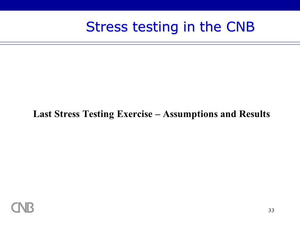 33 Last Stress Testing Exercise – Assumptions and Results Stress testing in the CNB