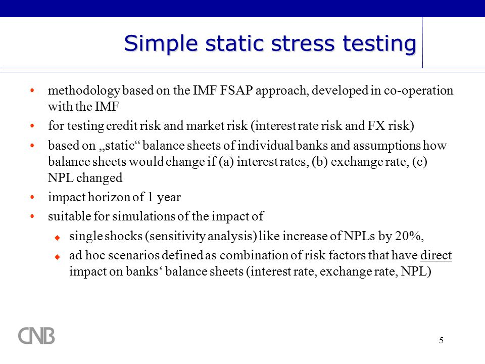"5 Simple static stress testing methodology based on the IMF FSAP approach, developed in co-operation with the IMF for testing credit risk and market risk (interest rate risk and FX risk) based on ""static balance sheets of individual banks and assumptions how balance sheets would change if (a) interest rates, (b) exchange rate, (c) NPL changed impact horizon of 1 year suitable for simulations of the impact of  single shocks (sensitivity analysis) like increase of NPLs by 20%,  ad hoc scenarios defined as combination of risk factors that have direct impact on banks' balance sheets (interest rate, exchange rate, NPL)"