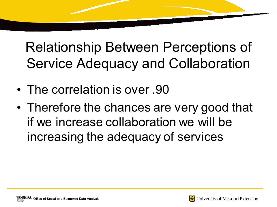 Relationship Between Perceptions of Service Adequacy and Collaboration The correlation is over.90 Therefore the chances are very good that if we incre