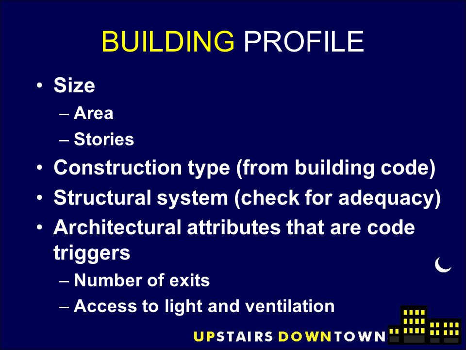 BUILDING PROFILE Size –Area –Stories Construction type (from building code) Structural system (check for adequacy) Architectural attributes that are c
