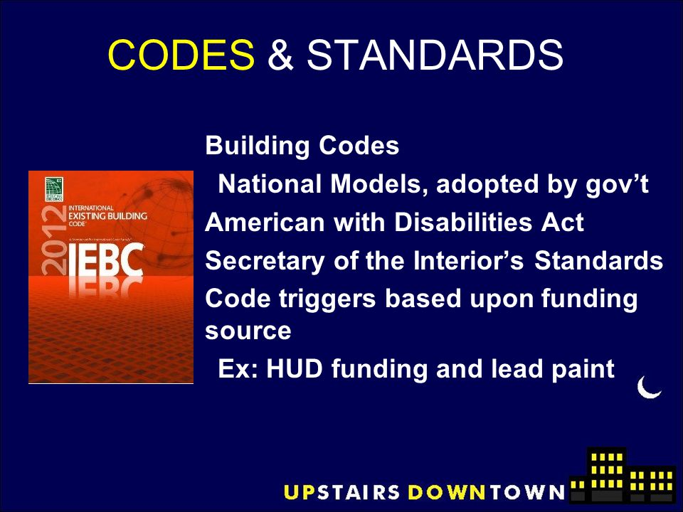 CODES & STANDARDS Building Codes National Models, adopted by gov't American with Disabilities Act Secretary of the Interior's Standards Code triggers