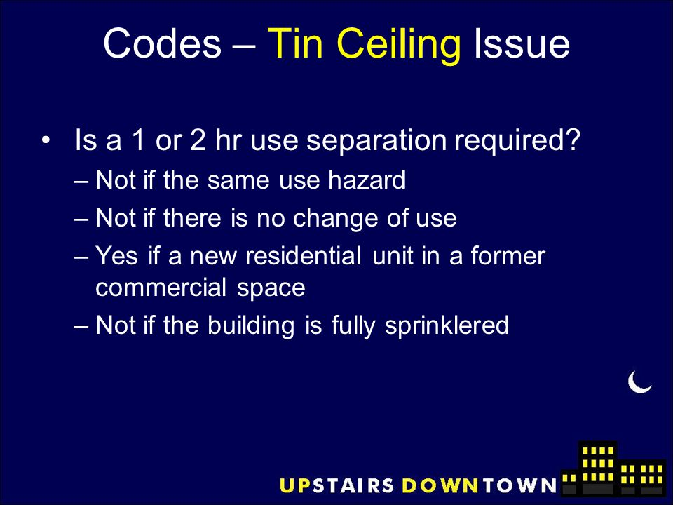 Codes – Tin Ceiling Issue Is a 1 or 2 hr use separation required? –Not if the same use hazard –Not if there is no change of use –Yes if a new resident