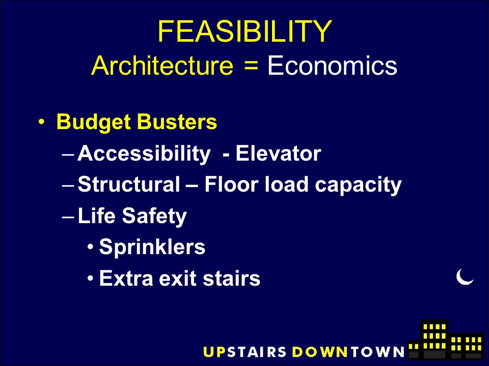 FEASIBILITY Architecture = Economics Budget Busters –Accessibility - Elevator –Structural – Floor load capacity –Life Safety Sprinklers Extra exit sta