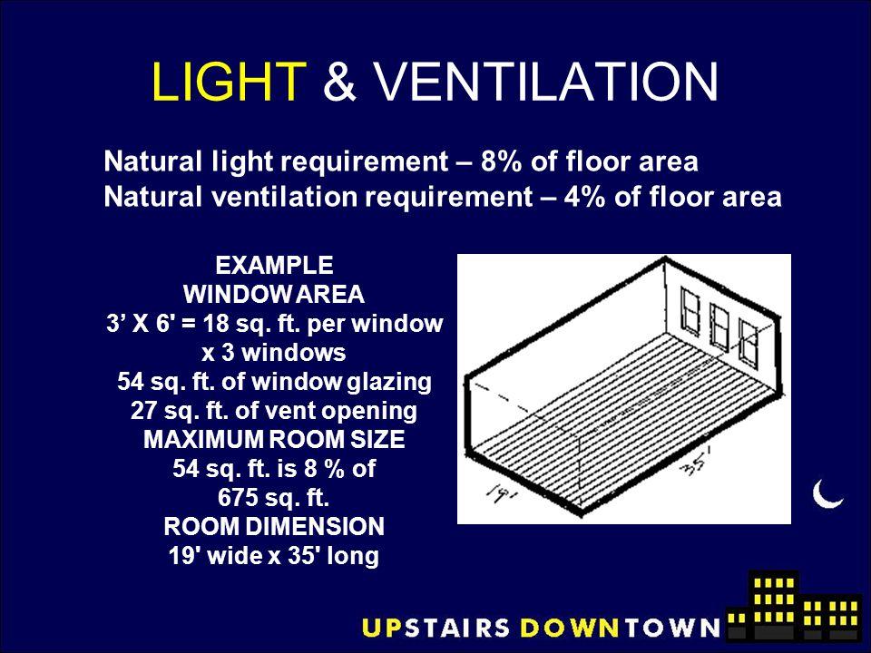 LIGHT & VENTILATION EXAMPLE WINDOW AREA 3' X 6' = 18 sq. ft. per window x 3 windows 54 sq. ft. of window glazing 27 sq. ft. of vent opening MAXIMUM RO
