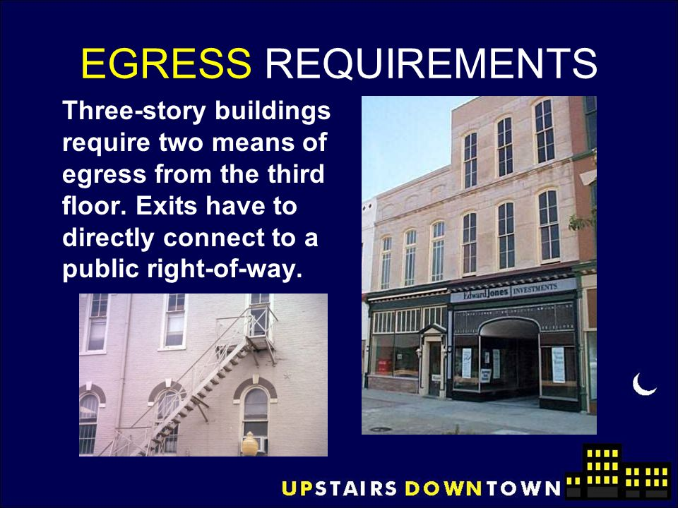 EGRESS REQUIREMENTS Three-story buildings require two means of egress from the third floor. Exits have to directly connect to a public right-of-way.
