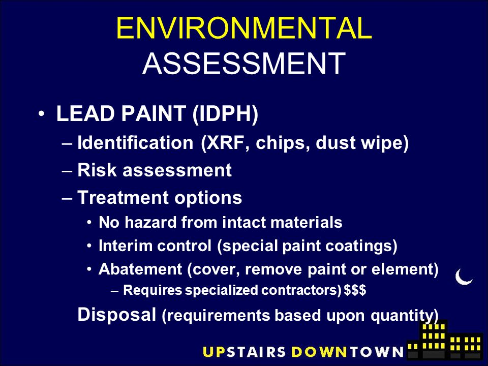 ENVIRONMENTAL ASSESSMENT LEAD PAINT (IDPH) –Identification (XRF, chips, dust wipe) –Risk assessment –Treatment options No hazard from intact materials