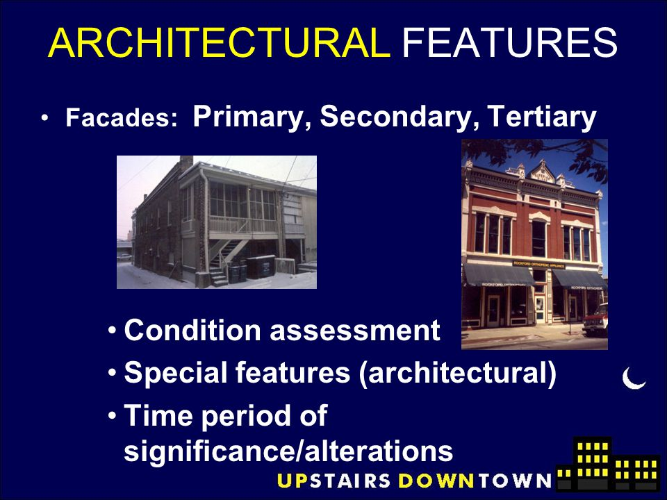 ARCHITECTURAL FEATURES Facades: Primary, Secondary, Tertiary Condition assessment Special features (architectural) Time period of significance/alterat