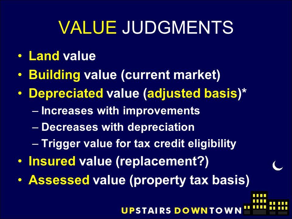 VALUE JUDGMENTS Land value Building value (current market) Depreciated value (adjusted basis)* –Increases with improvements –Decreases with depreciati
