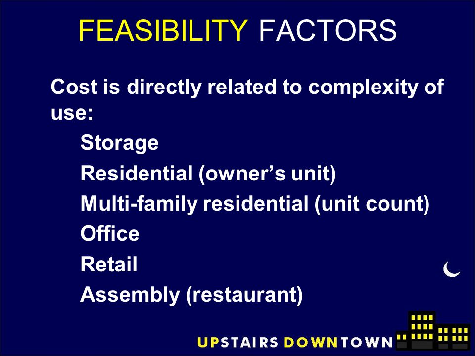 FEASIBILITY FACTORS Cost is directly related to complexity of use: Storage Residential (owner's unit) Multi-family residential (unit count) Office Ret