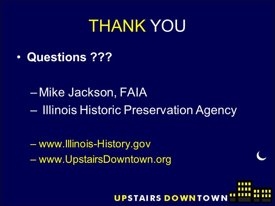 THANK YOU Questions ??? –Mike Jackson, FAIA – Illinois Historic Preservation Agency –www.Illinois-History.gov –www.UpstairsDowntown.org