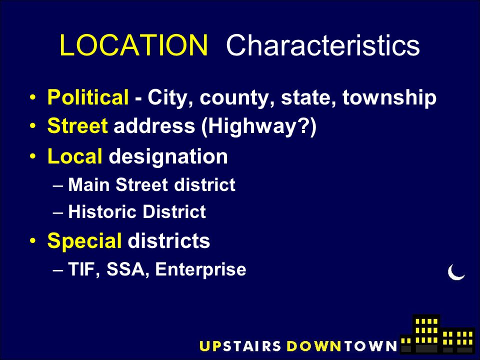 LOCATION Characteristics Political - City, county, state, township Street address (Highway?) Local designation –Main Street district –Historic Distric