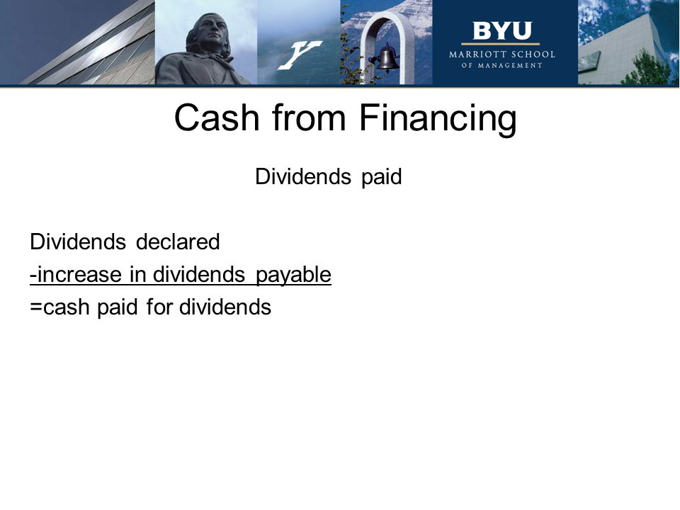 Cash from Financing Dividends paid Dividends declared -increase in dividends payable =cash paid for dividends