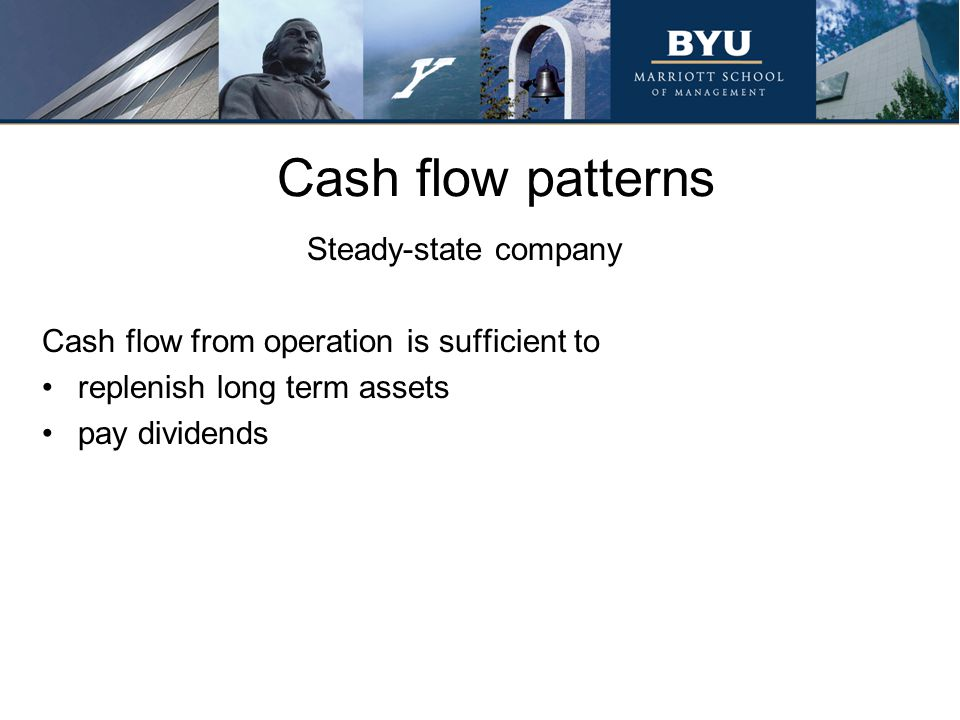 Cash flow patterns Steady-state company Cash flow from operation is sufficient to replenish long term assets pay dividends