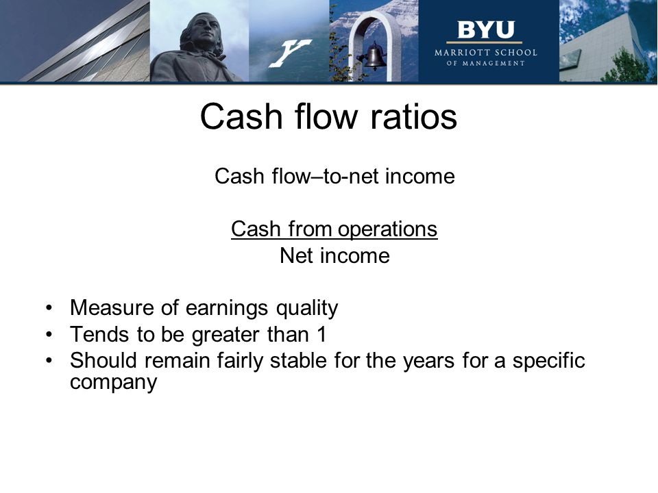 Cash flow ratios Cash flow–to-net income Cash from operations Net income Measure of earnings quality Tends to be greater than 1 Should remain fairly s