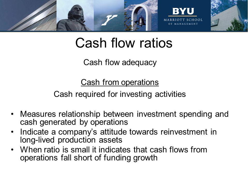 Cash flow ratios Cash flow adequacy Cash from operations Cash required for investing activities Measures relationship between investment spending and