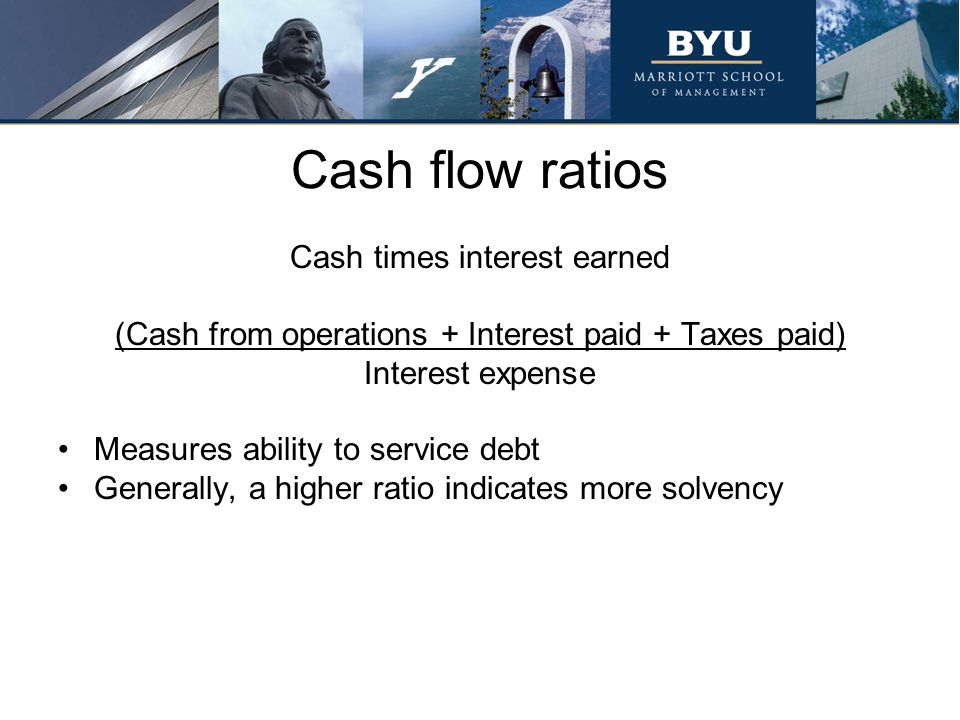 Cash flow ratios Cash times interest earned (Cash from operations + Interest paid + Taxes paid) Interest expense Measures ability to service debt Gene