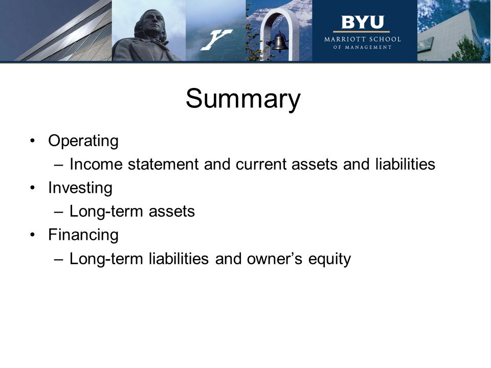 Summary Operating –Income statement and current assets and liabilities Investing –Long-term assets Financing –Long-term liabilities and owner's equity