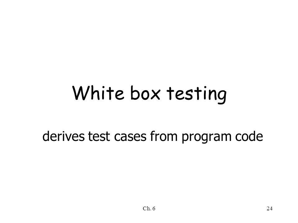 Ch. 624 White box testing derives test cases from program code