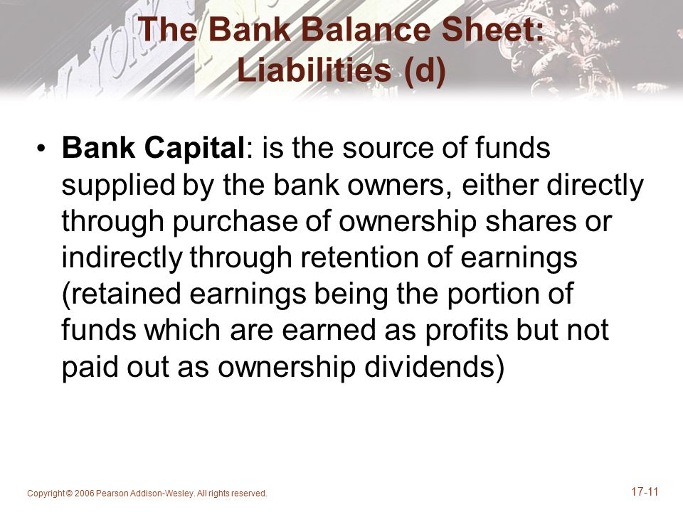 Copyright © 2006 Pearson Addison-Wesley. All rights reserved. 17-11 The Bank Balance Sheet: Liabilities (d) Bank Capital: is the source of funds suppl