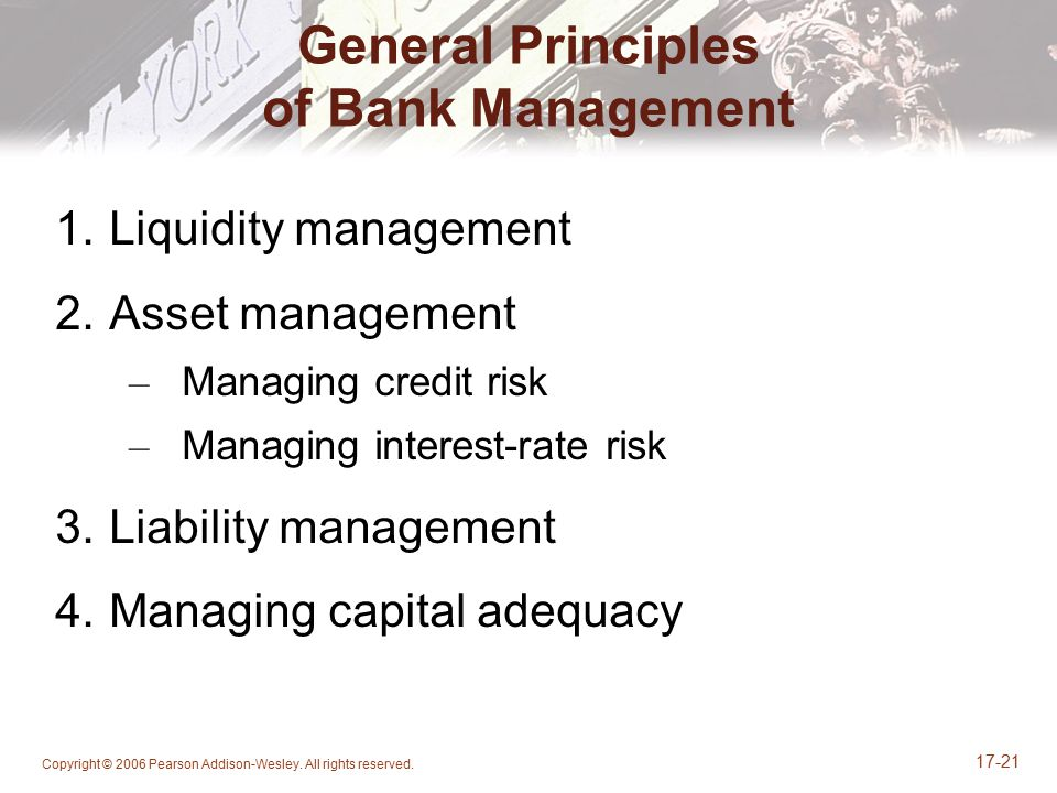 Copyright © 2006 Pearson Addison-Wesley. All rights reserved. 17-21 General Principles of Bank Management 1.Liquidity management 2.Asset management –