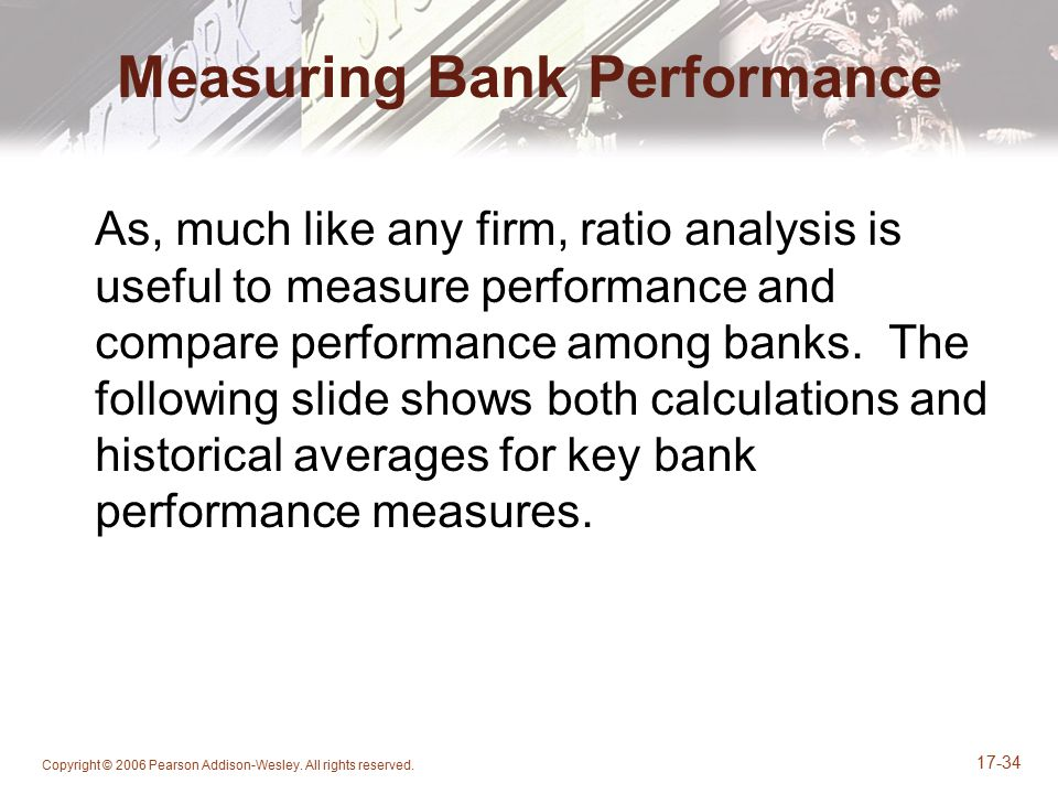Copyright © 2006 Pearson Addison-Wesley. All rights reserved. 17-34 Measuring Bank Performance As, much like any firm, ratio analysis is useful to mea