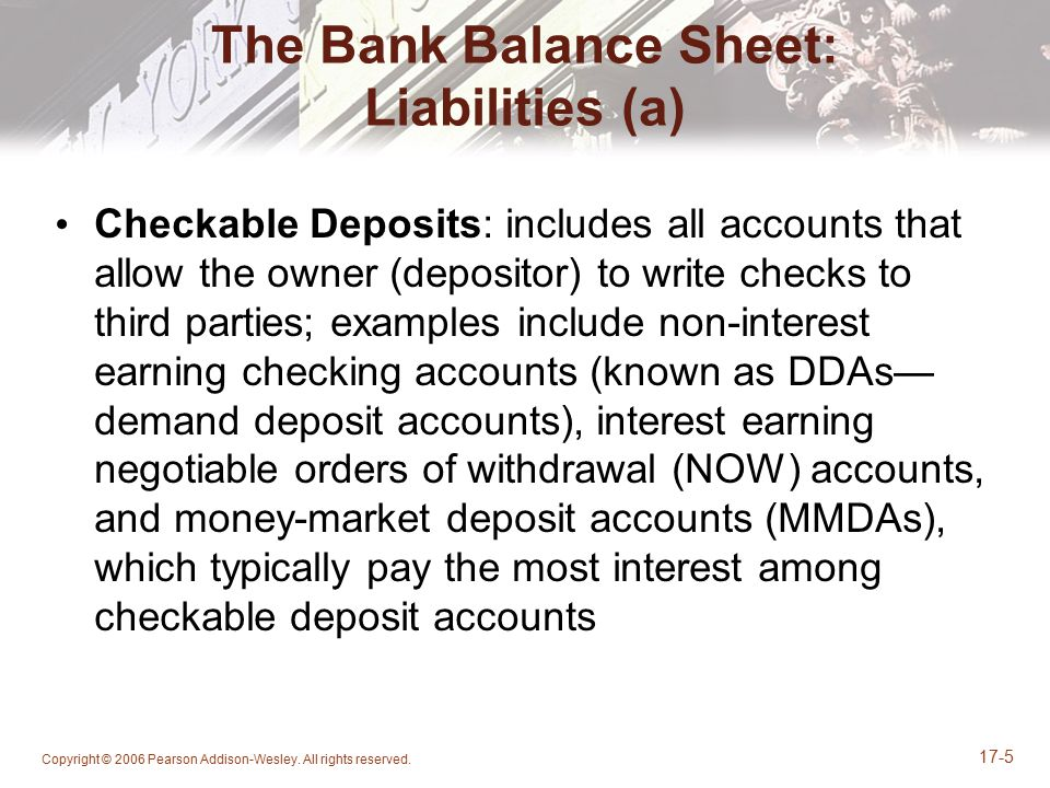 Copyright © 2006 Pearson Addison-Wesley. All rights reserved. 17-5 The Bank Balance Sheet: Liabilities (a) Checkable Deposits: includes all accounts t