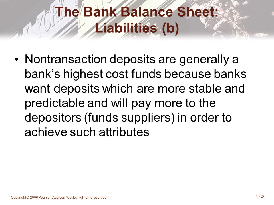 Copyright © 2006 Pearson Addison-Wesley. All rights reserved. 17-8 The Bank Balance Sheet: Liabilities (b) Nontransaction deposits are generally a ban