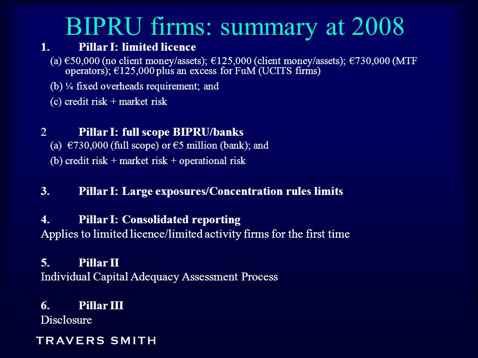 BIPRU firms: summary at 2008 1.Pillar I: limited licence (a) €50,000 (no client money/assets); €125,000 (client money/assets); €730,000 (MTF operators); €125,000 plus an excess for FuM (UCITS firms) (b) ¼ fixed overheads requirement; and (c) credit risk + market risk 2Pillar I: full scope BIPRU/banks (a) €730,000 (full scope) or €5 million (bank); and (b) credit risk + market risk + operational risk 3.Pillar I: Large exposures/Concentration rules limits 4.Pillar I: Consolidated reporting Applies to limited licence/limited activity firms for the first time 5.Pillar II Individual Capital Adequacy Assessment Process 6.Pillar III Disclosure
