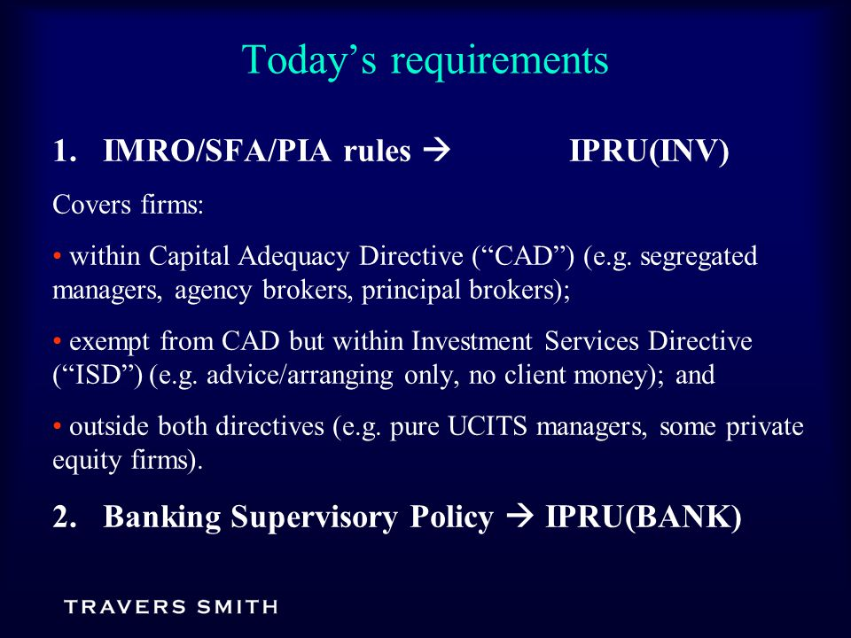Today's requirements 1.IMRO/SFA/PIA rules  IPRU(INV) Covers firms: within Capital Adequacy Directive ( CAD ) (e.g.
